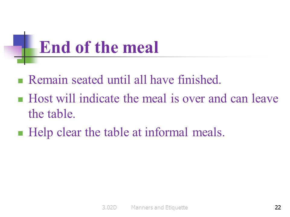 22 End of the meal Remain seated until all have finished. Host will indicate the meal is over and can leave the table. Help clear the table at informa