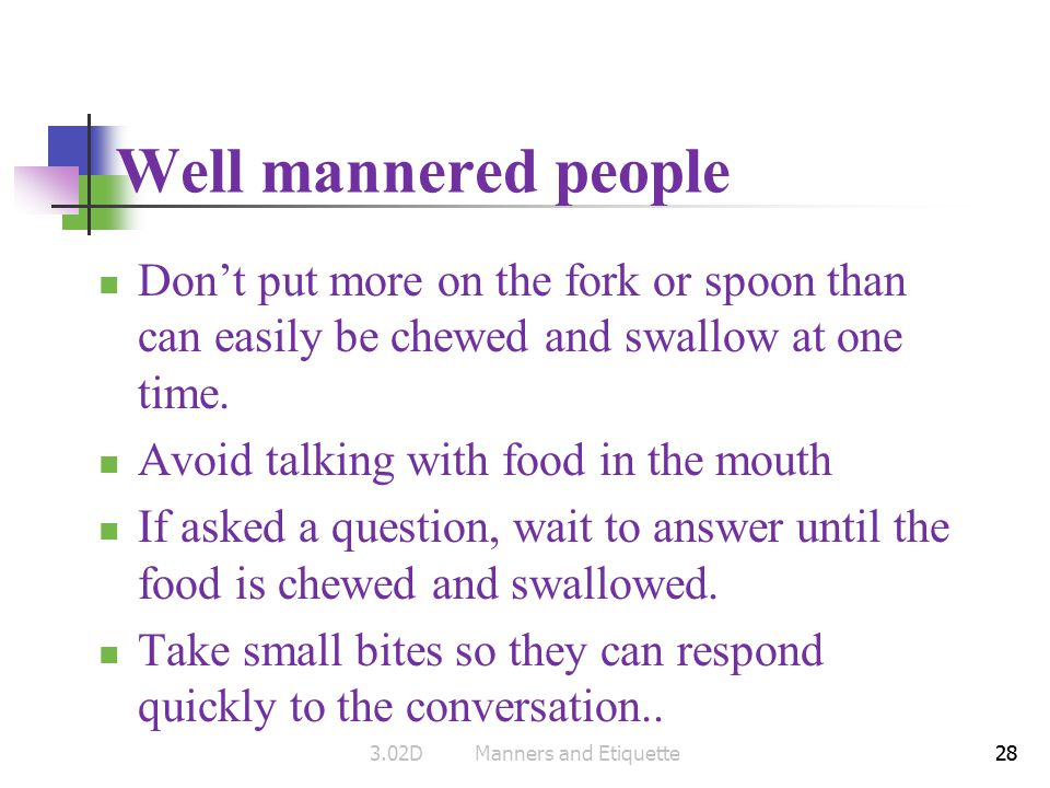 28 Well mannered people Dont put more on the fork or spoon than can easily be chewed and swallow at one time. Avoid talking with food in the mouth If