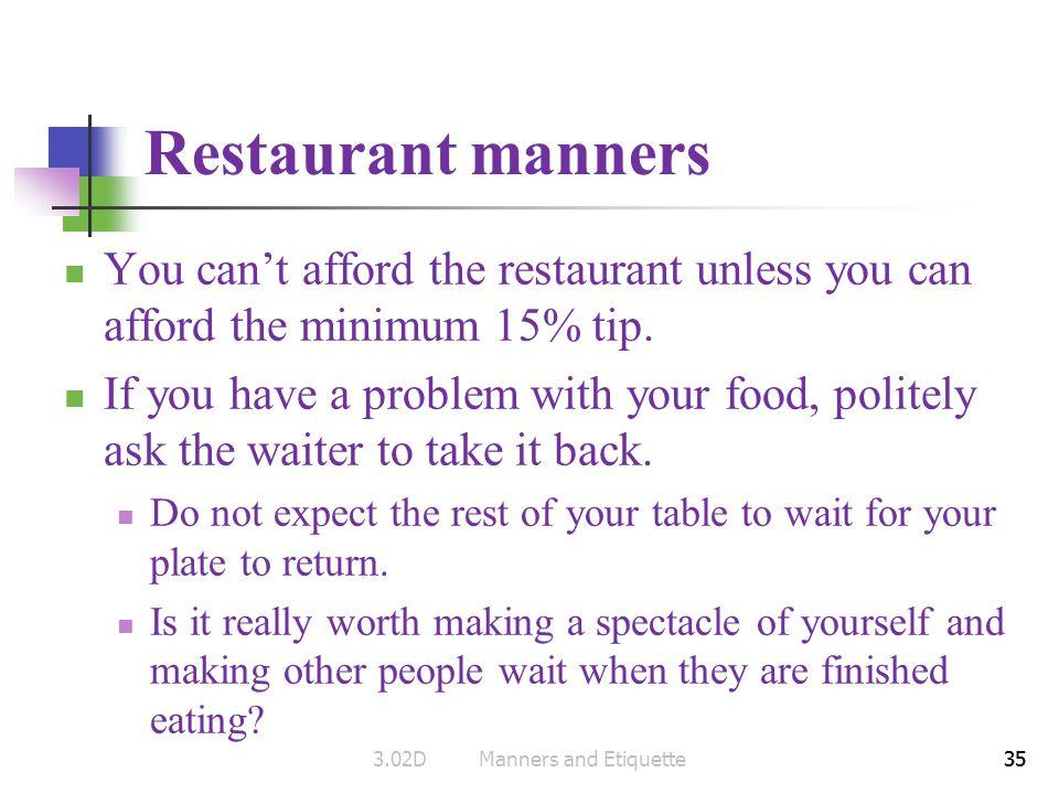 35 Restaurant manners You cant afford the restaurant unless you can afford the minimum 15% tip. If you have a problem with your food, politely ask the