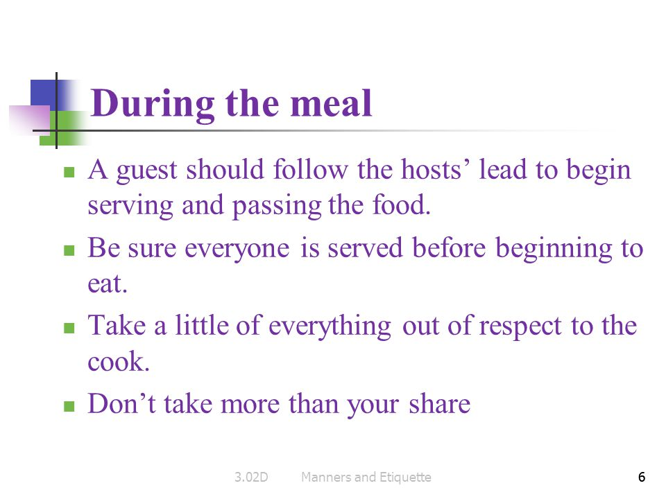 6 During the meal A guest should follow the hosts lead to begin serving and passing the food. Be sure everyone is served before beginning to eat. Take