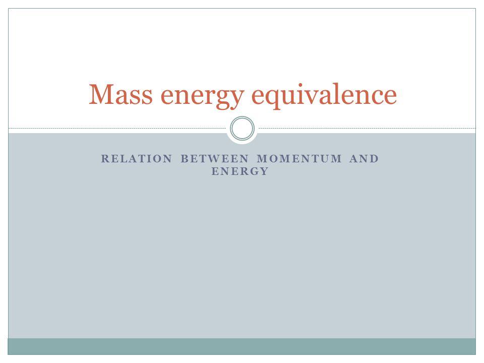 RELATION BETWEEN MOMENTUM AND ENERGY Mass energy equivalence