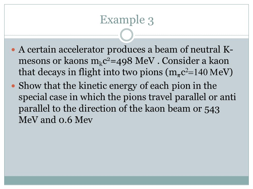 Example 3 A certain accelerator produces a beam of neutral K- mesons or kaons m k c 2 =498 MeV. Consider a kaon that decays in flight into two pions (