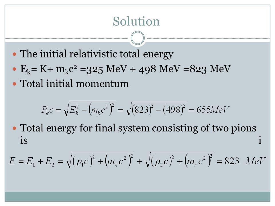 Solution The initial relativistic total energy E k = K+ m k c 2 =325 MeV + 498 MeV =823 MeV Total initial momentum Total energy for final system consi