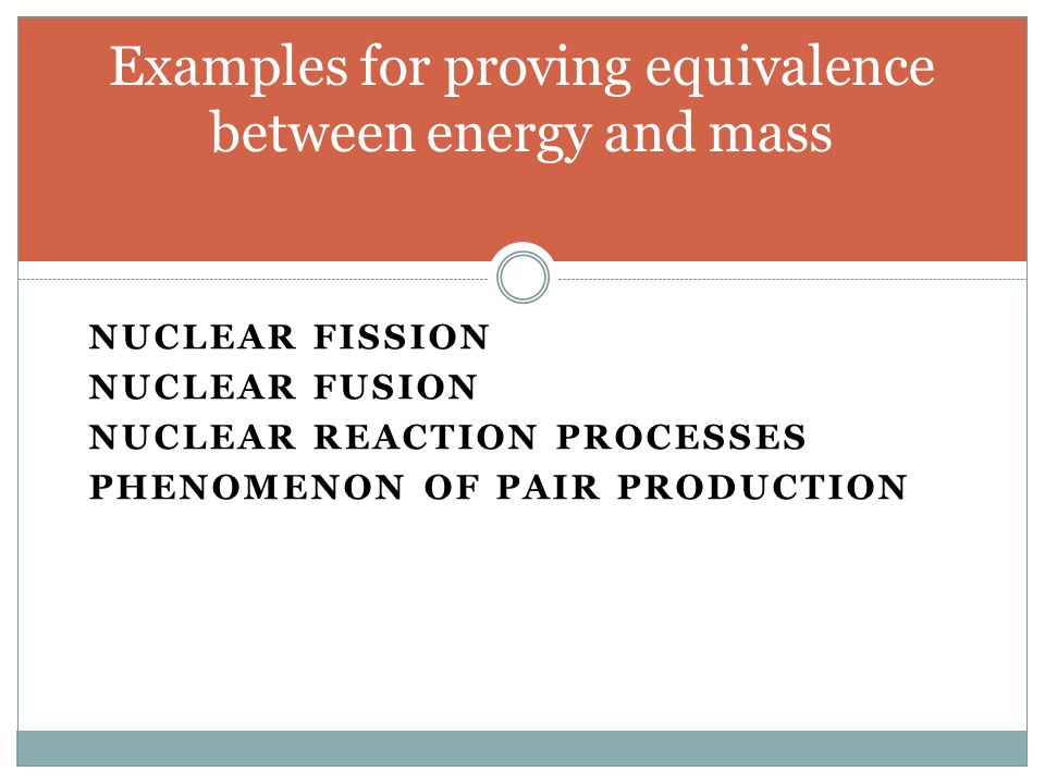 NUCLEAR FISSION NUCLEAR FUSION NUCLEAR REACTION PROCESSES PHENOMENON OF PAIR PRODUCTION Examples for proving equivalence between energy and mass