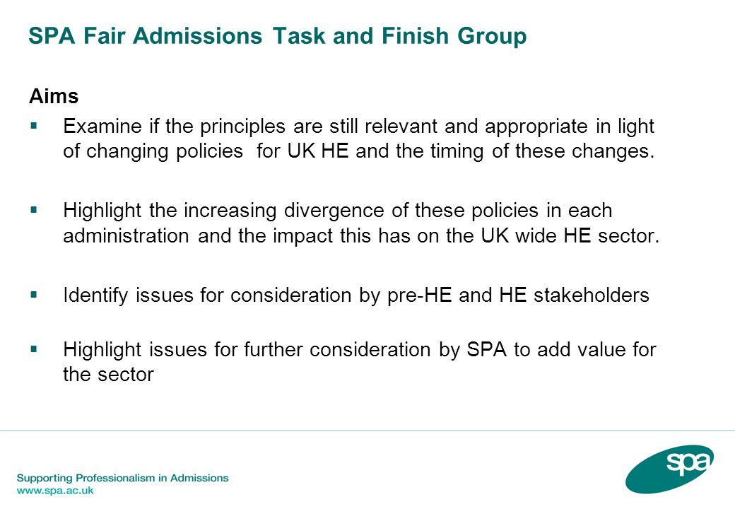 SPA Fair Admissions Task and Finish Group Aims Examine if the principles are still relevant and appropriate in light of changing policies for UK HE and the timing of these changes.
