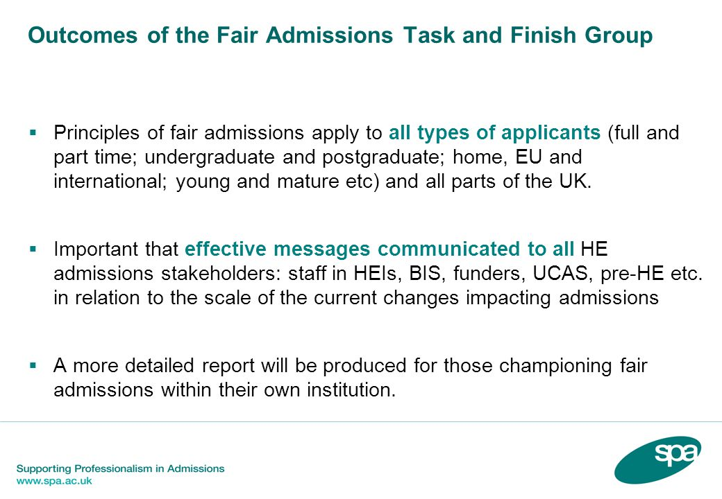 Outcomes of the Fair Admissions Task and Finish Group Principles of fair admissions apply to all types of applicants (full and part time; undergraduate and postgraduate; home, EU and international; young and mature etc) and all parts of the UK.