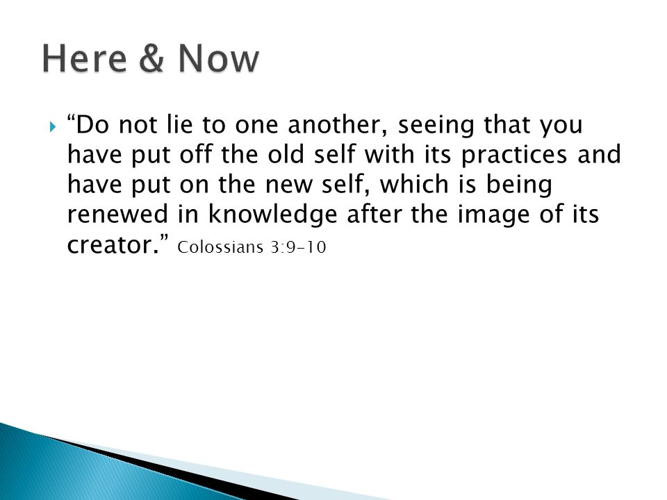 Do not lie to one another, seeing that you have put off the old self with its practices and have put on the new self, which is being renewed in knowledge after the image of its creator.