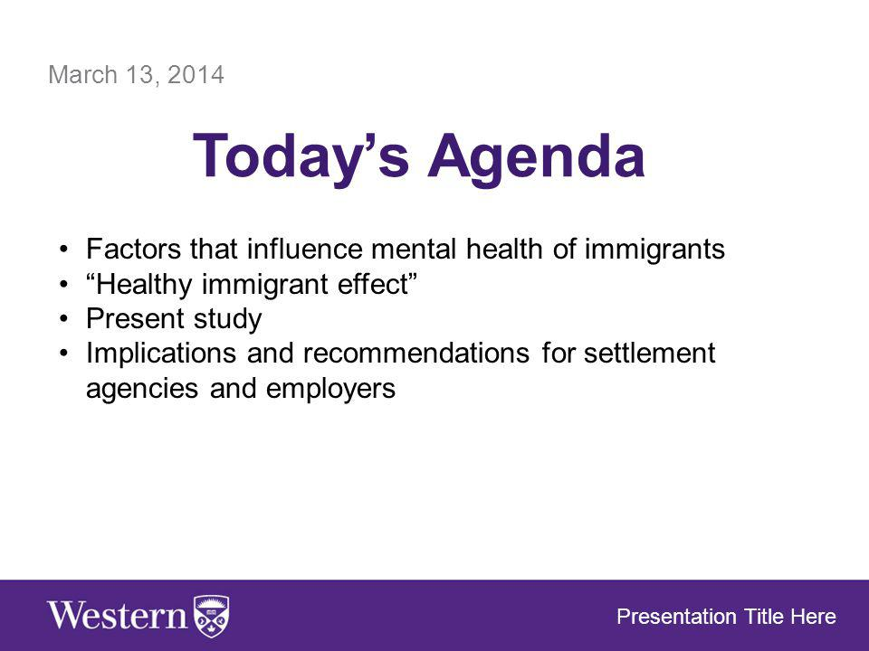 March 13, 2014 Todays Agenda Presentation Title Here Factors that influence mental health of immigrants Healthy immigrant effect Present study Implications and recommendations for settlement agencies and employers