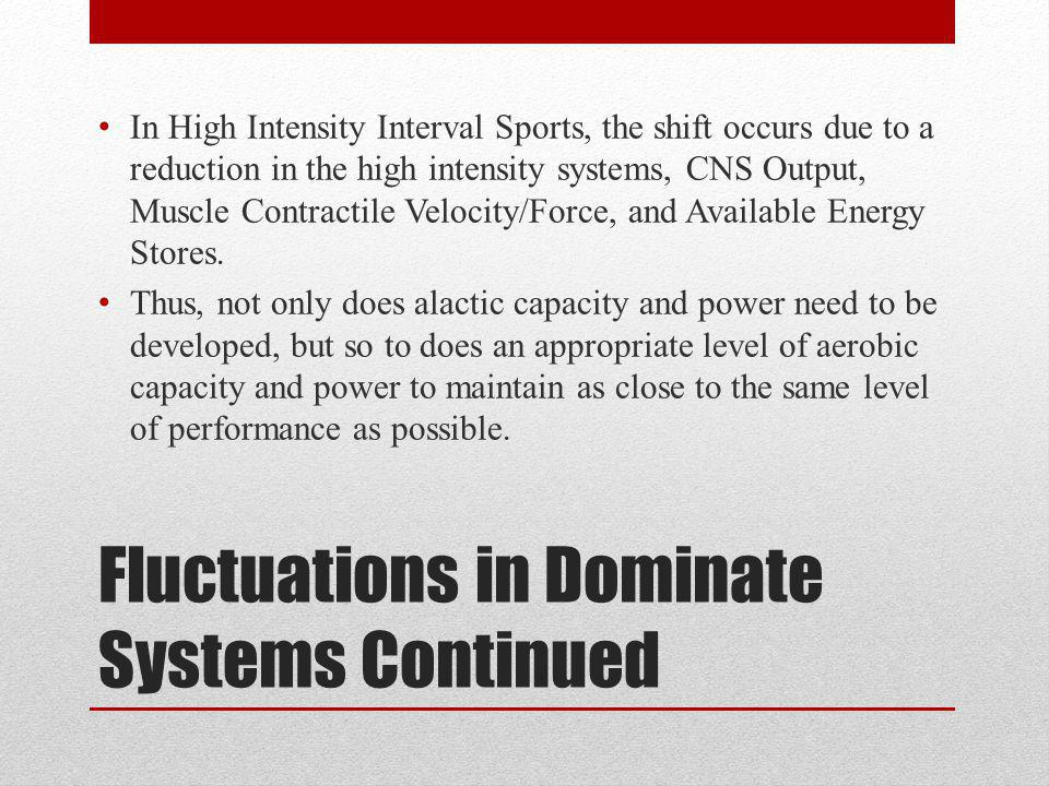 Fluctuations in Dominate Systems Continued In High Intensity Interval Sports, the shift occurs due to a reduction in the high intensity systems, CNS Output, Muscle Contractile Velocity/Force, and Available Energy Stores.