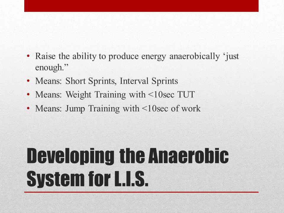 Developing the Anaerobic System for L.I.S. Raise the ability to produce energy anaerobically just enough. Means: Short Sprints, Interval Sprints Means