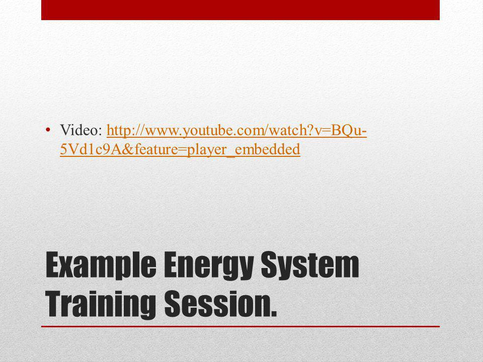 Example Energy System Training Session. Video: http://www.youtube.com/watch?v=BQu- 5Vd1c9A&feature=player_embeddedhttp://www.youtube.com/watch?v=BQu-