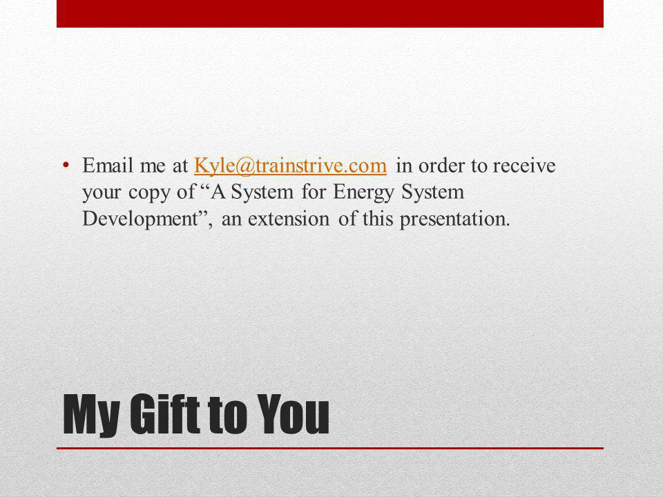My Gift to You Email me at Kyle@trainstrive.com in order to receive your copy of A System for Energy System Development, an extension of this presentation.Kyle@trainstrive.com