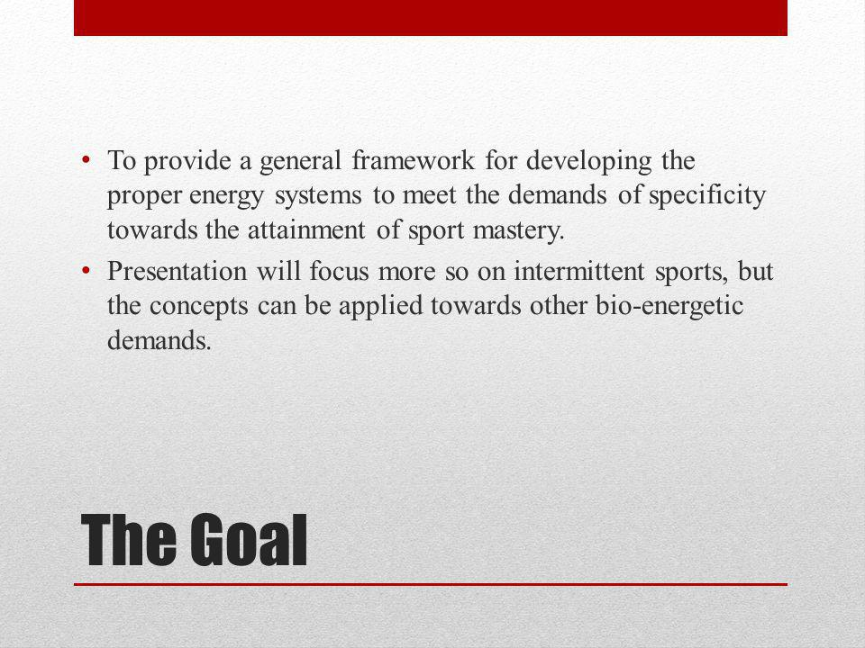 The Goal To provide a general framework for developing the proper energy systems to meet the demands of specificity towards the attainment of sport mastery.