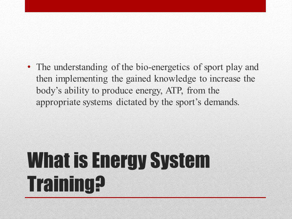 What is Energy System Training? The understanding of the bio-energetics of sport play and then implementing the gained knowledge to increase the bodys