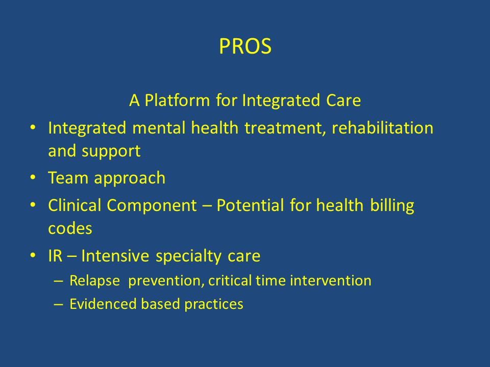 PROS A Platform for Integrated Care Integrated mental health treatment, rehabilitation and support Team approach Clinical Component – Potential for he