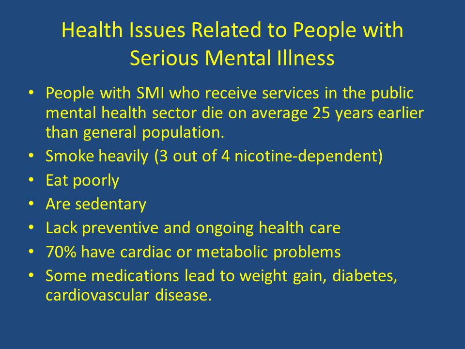 Health Issues Related to People with Serious Mental Illness People with SMI who receive services in the public mental health sector die on average 25 years earlier than general population.