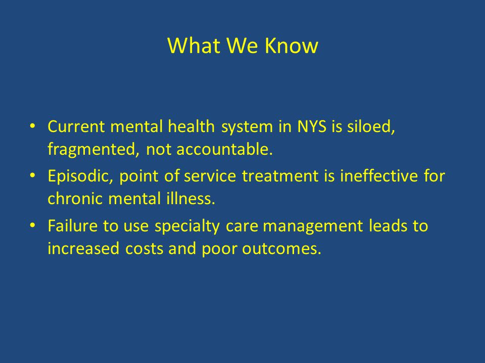 What We Know Current mental health system in NYS is siloed, fragmented, not accountable.