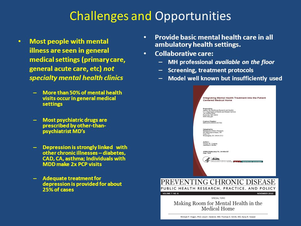 Challenges and Opportunities Most people with mental illness are seen in general medical settings (primary care, general acute care, etc) not specialty mental health clinics – More than 50% of mental health visits occur in general medical settings – Most psychiatric drugs are prescribed by other-than- psychiatrist MDs – Depression is strongly linked with other chronic illnesses – diabetes, CAD, CA, asthma; Individuals with MDD make 2x PCP visits – Adequate treatment for depression is provided for about 25% of cases Provide basic mental health care in all ambulatory health settings.