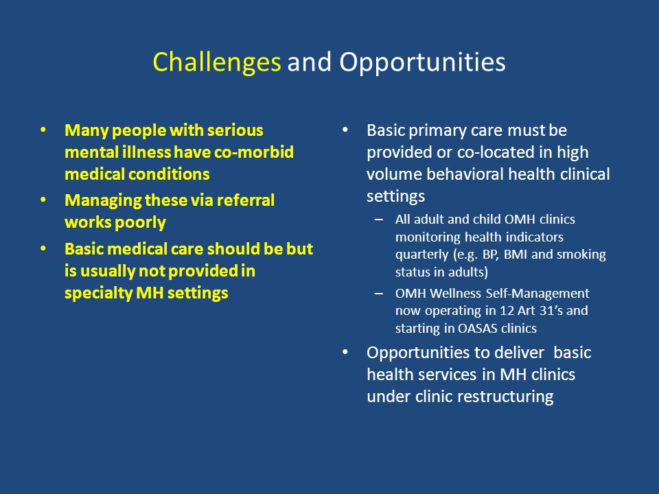 Challenges and Opportunities Many people with serious mental illness have co-morbid medical conditions Managing these via referral works poorly Basic