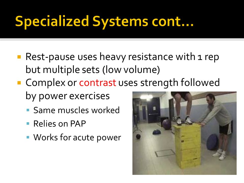 Rest-pause uses heavy resistance with 1 rep but multiple sets (low volume) Complex or contrast uses strength followed by power exercises Same muscles