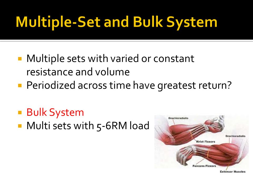Multiple sets with varied or constant resistance and volume Periodized across time have greatest return? Bulk System Multi sets with 5-6RM load