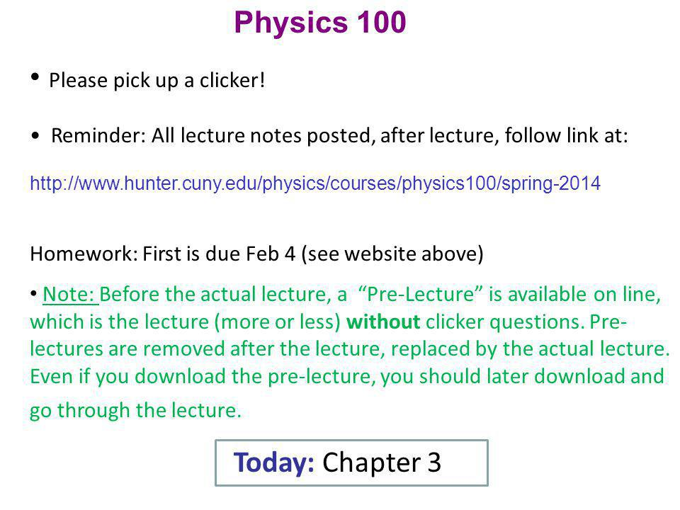 Physics 100 Please pick up a clicker! Reminder: All lecture notes posted, after lecture, follow link at: http://www.hunter.cuny.edu/physics/courses/ph