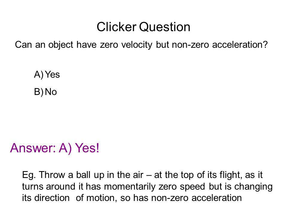 Clicker Question Can an object have zero velocity but non-zero acceleration? Answer: A) Yes! Eg. Throw a ball up in the air – at the top of its flight