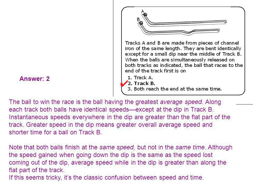 Answer: 2 The ball to win the race is the ball having the greatest average speed. Along each track both balls have identical speedsexcept at the dip i