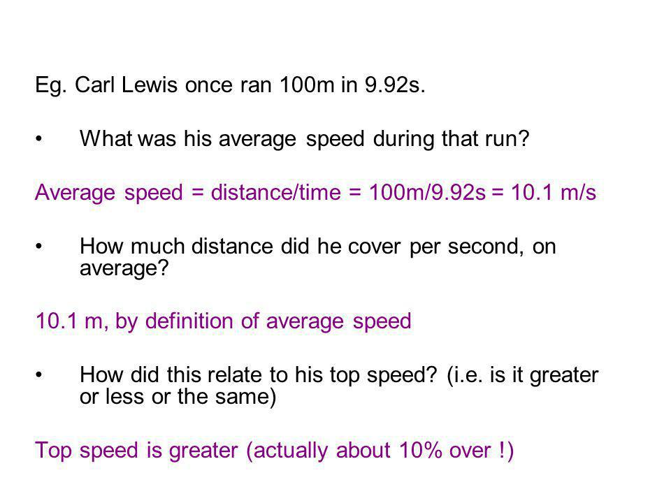 Eg. Carl Lewis once ran 100m in 9.92s. What was his average speed during that run? Average speed = distance/time = 100m/9.92s = 10.1 m/s How much dist