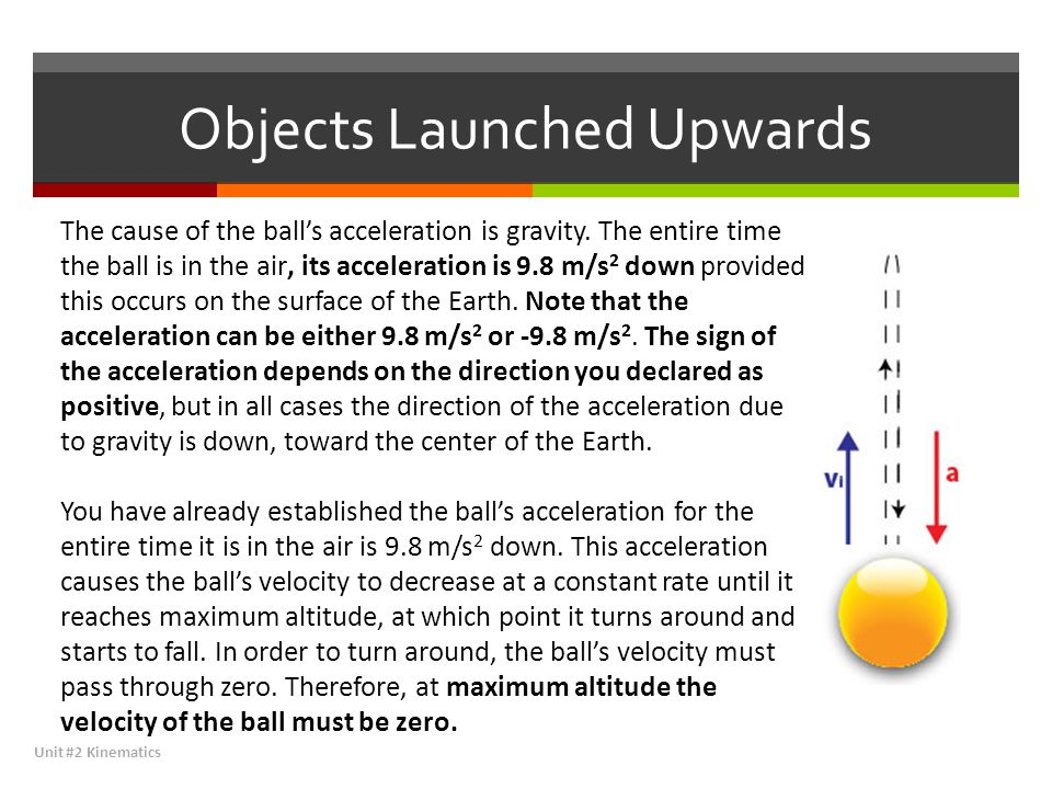 Objects Launched Upwards Unit #2 Kinematics The cause of the balls acceleration is gravity. The entire time the ball is in the air, its acceleration i