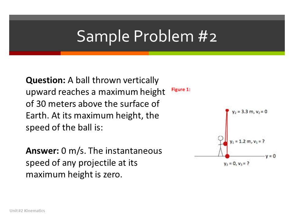 Sample Problem #2 Unit #2 Kinematics Question: A ball thrown vertically upward reaches a maximum height of 30 meters above the surface of Earth. At it