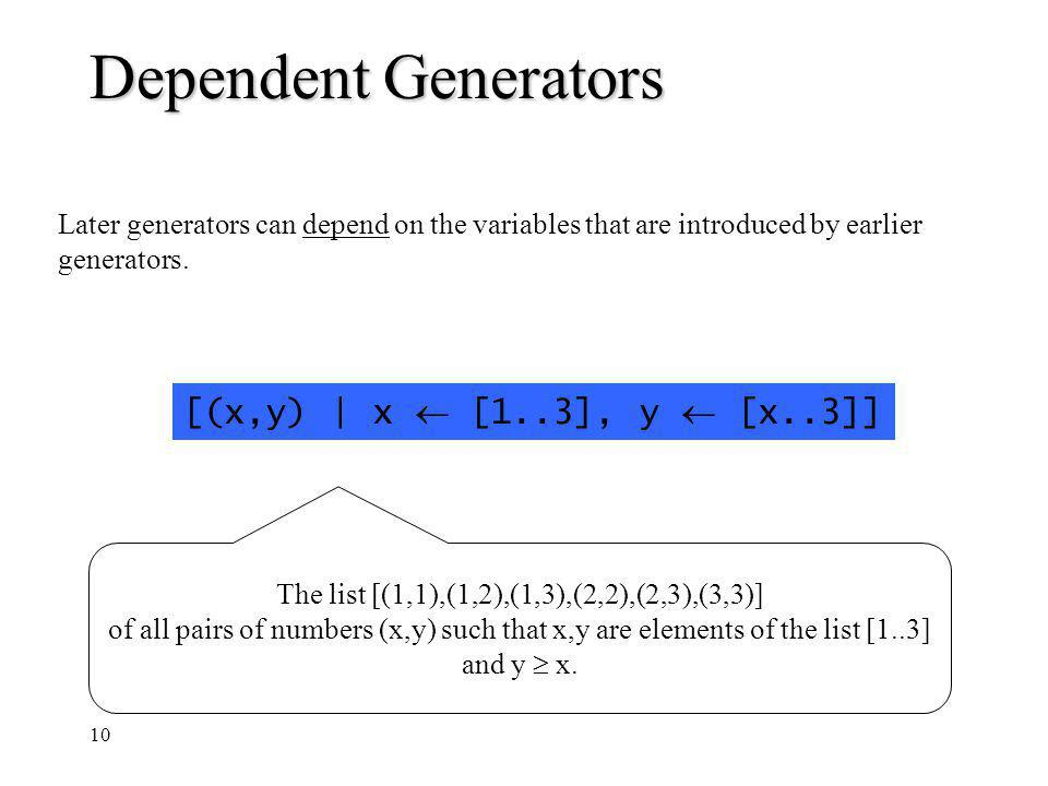 10 Dependent Generators Later generators can depend on the variables that are introduced by earlier generators. [(x,y) | x [1..3], y [x..3]] The list