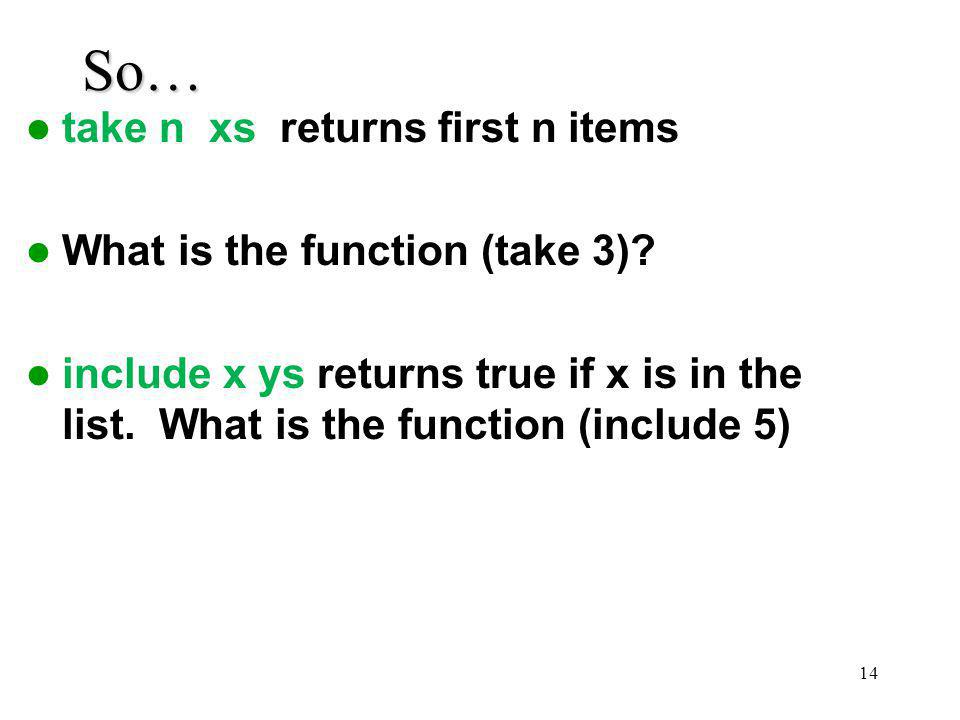 So… take n xs returns first n items What is the function (take 3)? include x ys returns true if x is in the list. What is the function (include 5) 14