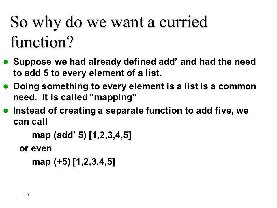 So why do we want a curried function? Suppose we had already defined add and had the need to add 5 to every element of a list. Doing something to ever