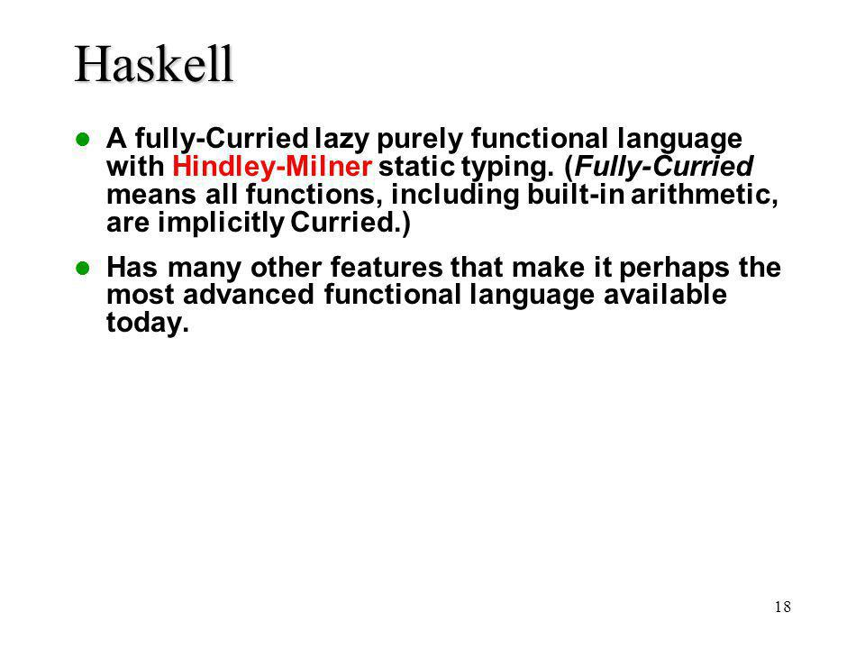 18 Haskell A fully-Curried lazy purely functional language with Hindley-Milner static typing. (Fully-Curried means all functions, including built-in a