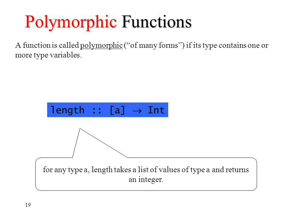 19 Polymorphic Functions A function is called polymorphic (of many forms) if its type contains one or more type variables.