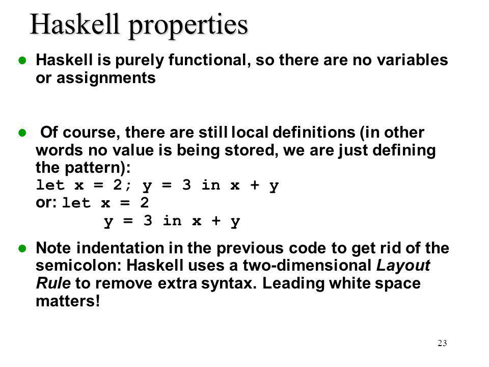 23 Haskell properties Haskell is purely functional, so there are no variables or assignments Of course, there are still local definitions (in other words no value is being stored, we are just defining the pattern): let x = 2; y = 3 in x + y or: let x = 2 y = 3 in x + y Note indentation in the previous code to get rid of the semicolon: Haskell uses a two-dimensional Layout Rule to remove extra syntax.