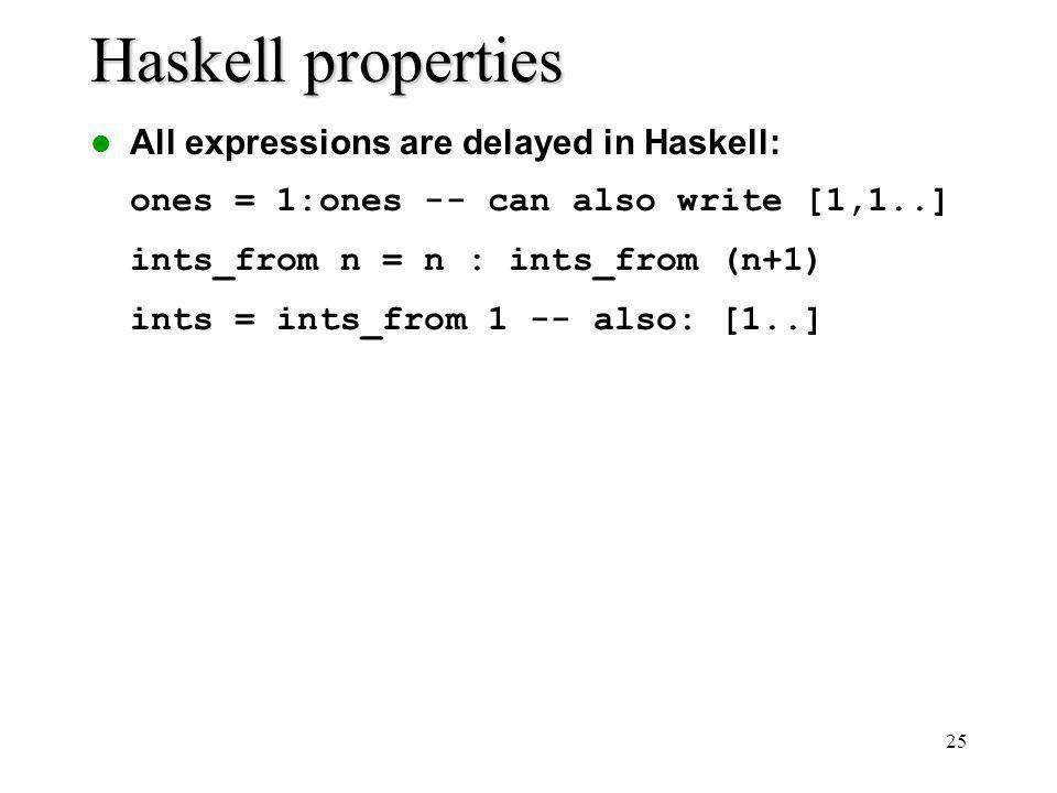 25 Haskell properties All expressions are delayed in Haskell: ones = 1:ones -- can also write [1,1..] ints_from n = n : ints_from (n+1) ints = ints_from 1 -- also: [1..]