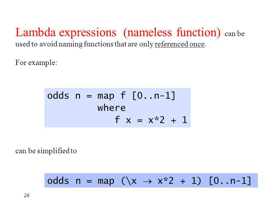 26 odds n = map f [0..n-1] where f x = x*2 + 1 can be simplified to odds n = map (\x x*2 + 1) [0..n-1] Lambda expressions (nameless function) can be used to avoid naming functions that are only referenced once.