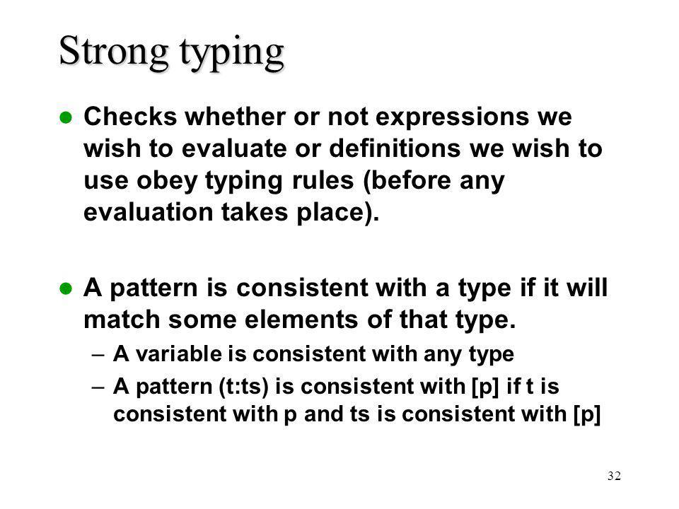 32 Strong typing Checks whether or not expressions we wish to evaluate or definitions we wish to use obey typing rules (before any evaluation takes place).