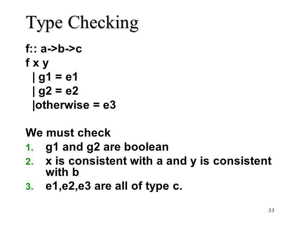 33 Type Checking f:: a->b->c f x y | g1 = e1 | g2 = e2 |otherwise = e3 We must check 1. g1 and g2 are boolean 2. x is consistent with a and y is consi