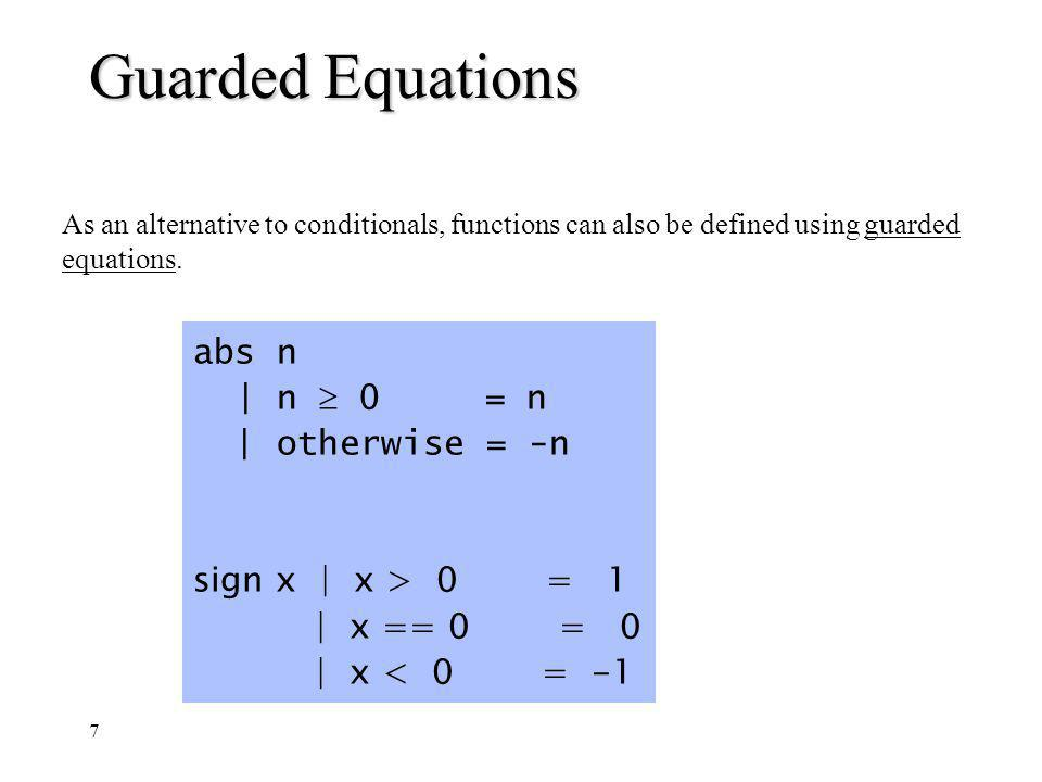 7 Guarded Equations As an alternative to conditionals, functions can also be defined using guarded equations. abs n | n 0 = n | otherwise = -n sign x
