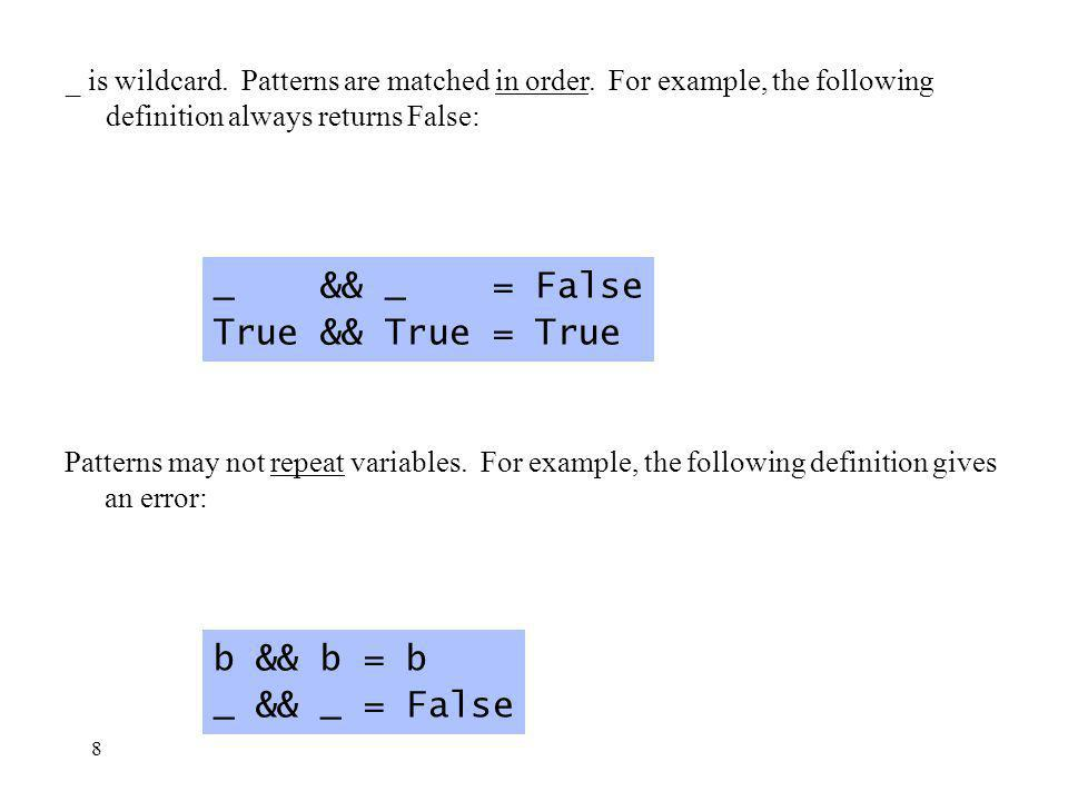 8 Patterns may not repeat variables. For example, the following definition gives an error: b && b = b _ && _ = False _ is wildcard. Patterns are match