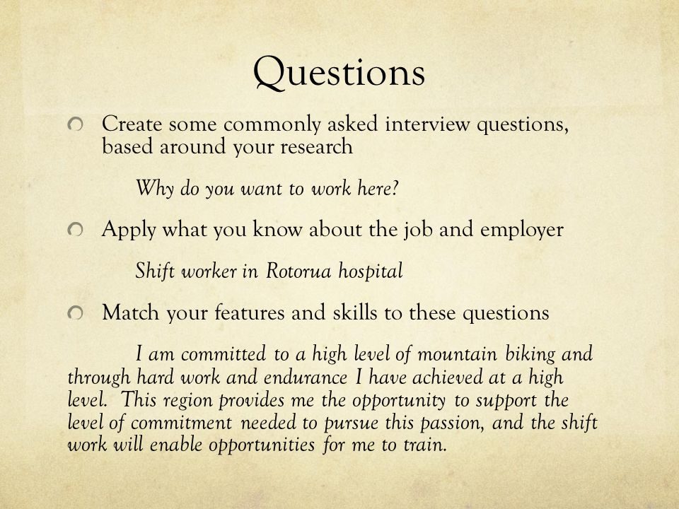 Questions Create some commonly asked interview questions, based around your research Why do you want to work here.