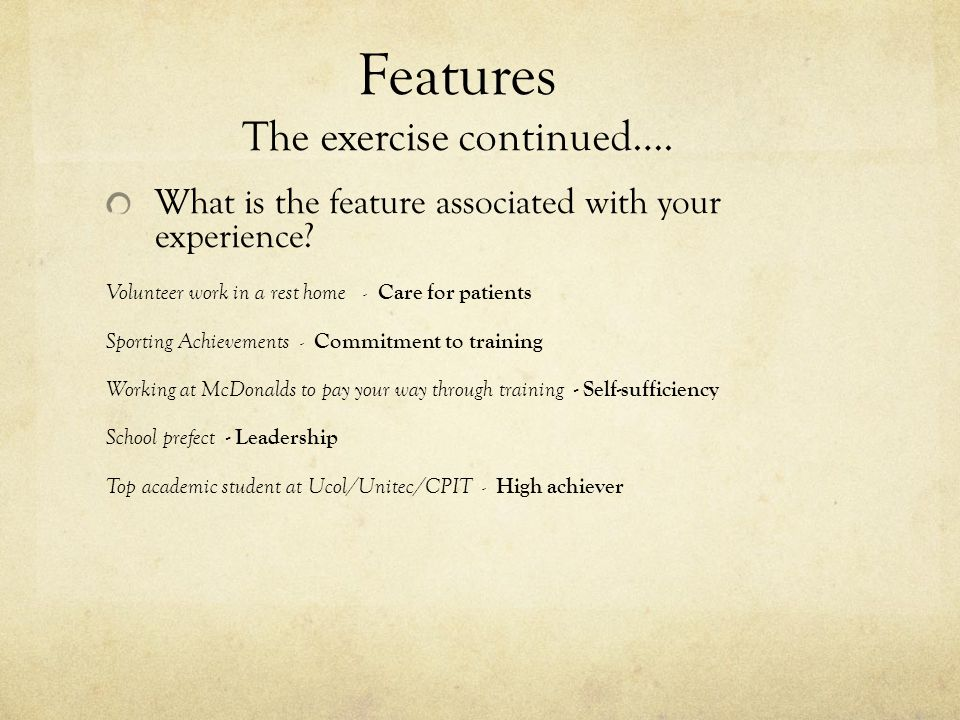 Benefits The exercise continued……..So how will these features benefit your prospective employer.