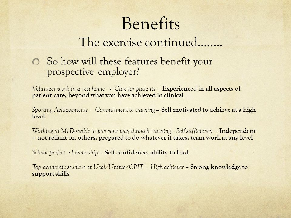 Benefits The exercise continued…….. So how will these features benefit your prospective employer.