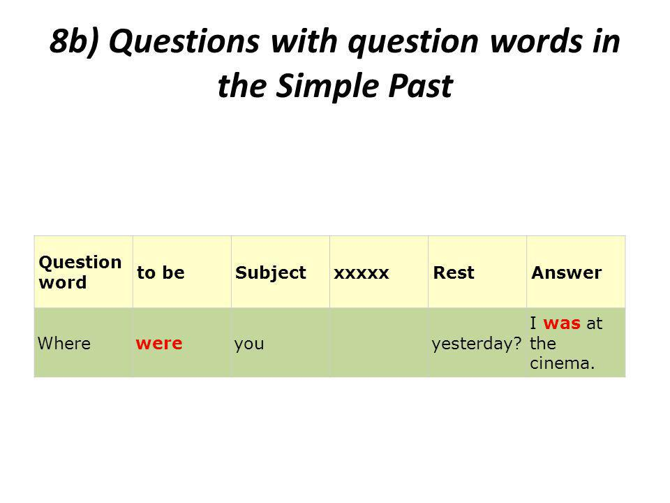 8b) Questions with question words in the Simple Past Question word to beSubjectxxxxxRestAnswer Wherewereyou yesterday.