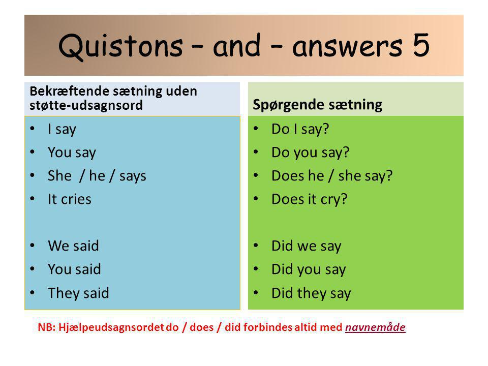 Quistons – and – answers 5 Bekræftende sætning uden støtte-udsagnsord I say You say She / he / says It cries We said You said They said Spørgende sætning Do I say.