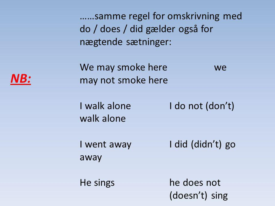 ……samme regel for omskrivning med do / does / did gælder også for nægtende sætninger: We may smoke here we may not smoke here I walk alone I do not (dont) walk alone I went away I did (didnt) go away He sings he does not (doesnt) sing NB:
