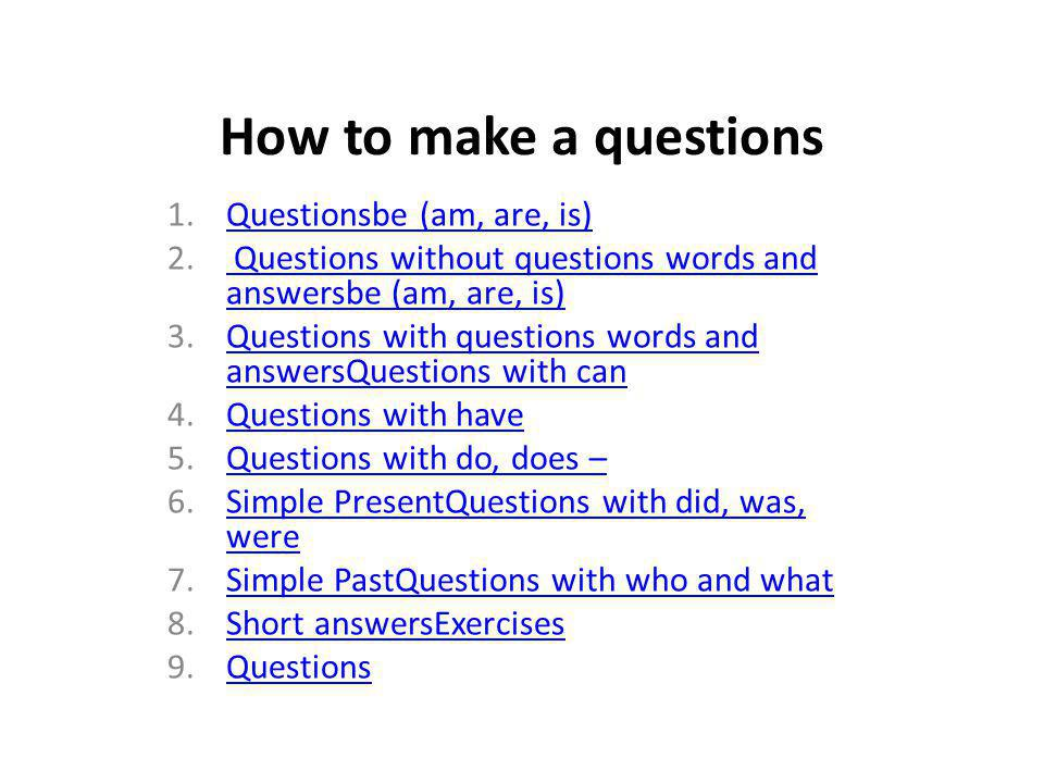 How to make a questions 1.Questionsbe (am, are, is)Questionsbe (am, are, is) 2.